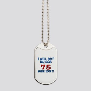 I Will Act My Age 75 When I Look It Dog Tags