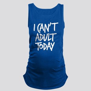 I Can't Adult Today Maternity Tank Top