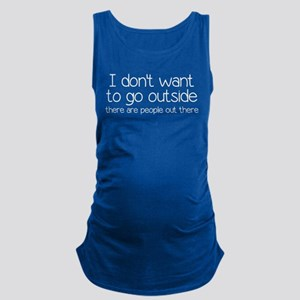 I Don't Want To Go Outside Funny Maternity Tank To