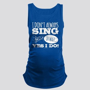 I Don't Always Sing Maternity Tank Top