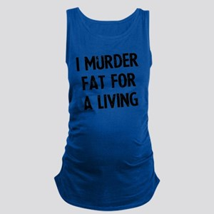 i-murder-fat-for-a-living Maternity Tank Top