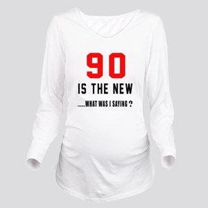 90 Is The New What W Long Sleeve Maternity T-Shirt