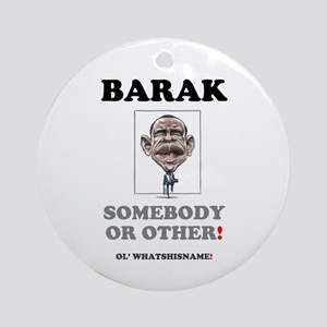 BARAK - SOMEBODY OR OTHER! Ornament (Round)