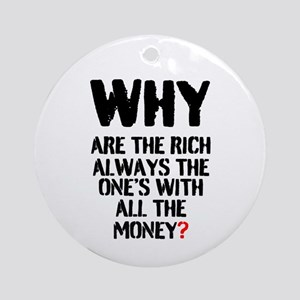 WHY ARE THE RICH ALWAYS THE ONES WI Round Ornament