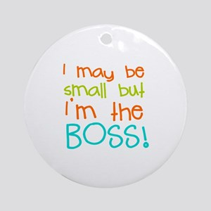 I may be Small but Im the Boss Ornament (Round)