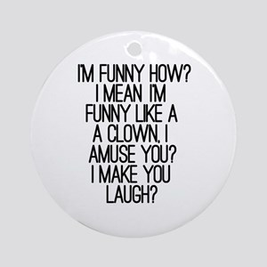 'I'm Funny How?' Ornament (Round)