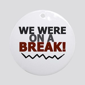 'We Were On A Break!' Ornament (Round)