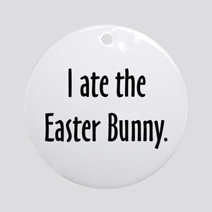 I ate the Easter Bunny. Ornament (Round)