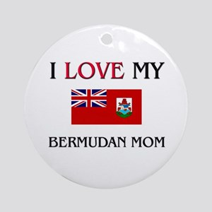 I Love My Bermudan Mom Ornament (Round)