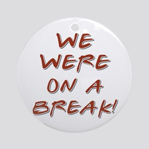 WE WERE ON A BREAK! Ornament (Round)
