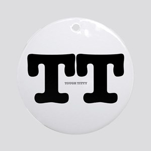 TT - TOUGH TITTY Round Ornament