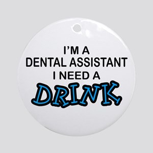 Dental Asst Need Drink Ornament (Round)