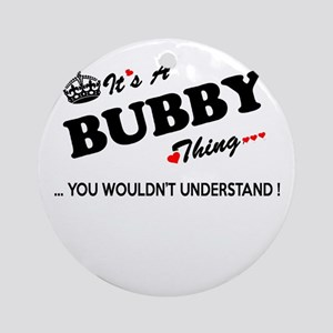 BUBBY thing, you wouldn't understan Round Ornament
