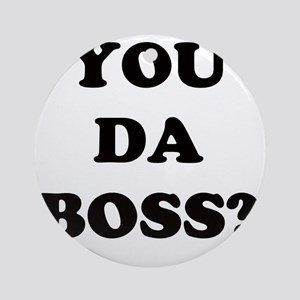 YOU DA BOSS Round Ornament