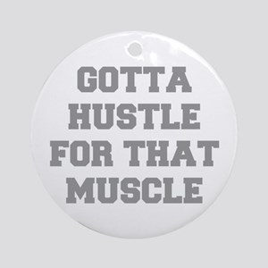 GOTTA-HUSTLE-FOR-THAT-MUSCLE-FRESH-GRAY Ornament (