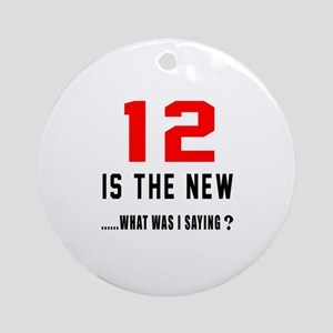 12 Is The New What Was I Saying ? Round Ornament