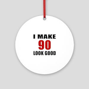 I Make 90 Look Good Round Ornament