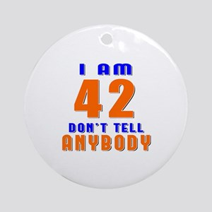 I am 42 don't tell anybody Round Ornament