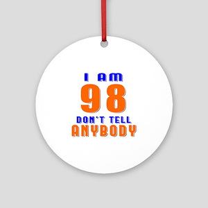 I am 98 Don't Tell Anybody Round Ornament