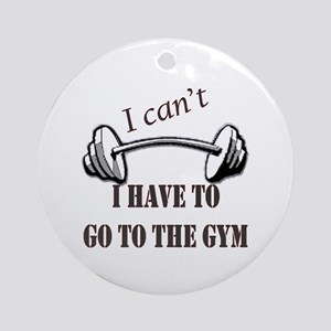I cant, I have to go to the gym Round Ornament