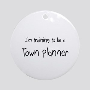 I'm training to be a Town Planner Ornament (Round)