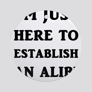 I'm just here to establish an alibi Round Ornament