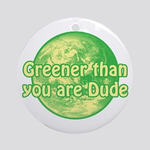 GREENER THAN YOU ARE DUDE Ornament (Round)