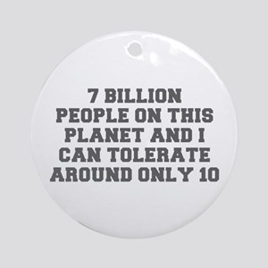 7 BILLION PEOPLE ON THIS PLANET AND I CAN TOLERATE