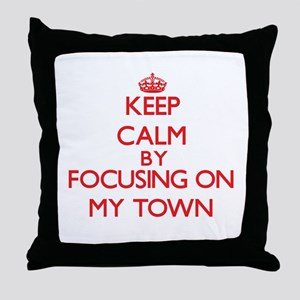 Keep Calm by focusing on My Town Throw Pillow