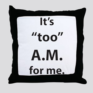"It's ""too"" A.M. for me. Throw Pillow"