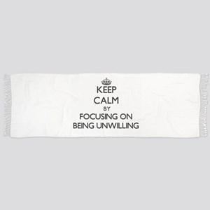 Keep Calm by focusing on Being Unwilling Scarf