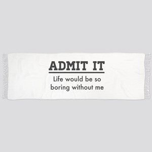 Admit It, Life would be so boring without me Scarf