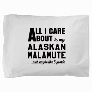All I care about is my Alaskan Malamut Pillow Sham