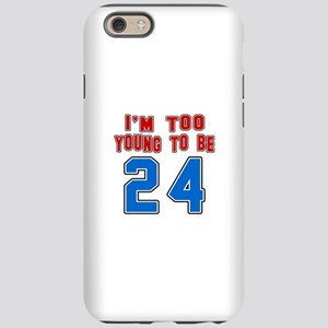 I Am Too Young To Be 24 iPhone 6/6s Tough Case