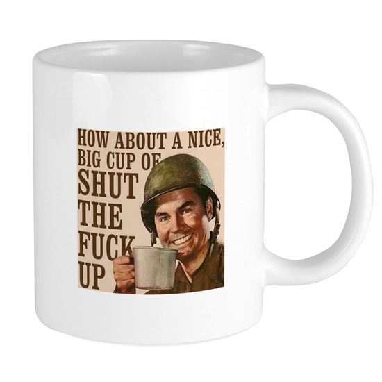 How about a nice, big cup of shut the fuck up