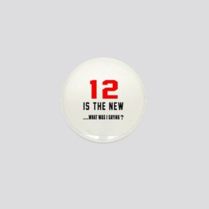 12 Is The New What Was I Saying ? Mini Button