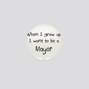 When I grow up I want to be a Mayor Mini Button