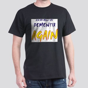 Ask about my dementia again Dark T-Shirt