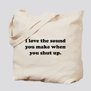 I love the sound you make when you shut up Tote Ba