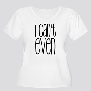I Can't Even Plus Size T-Shirt