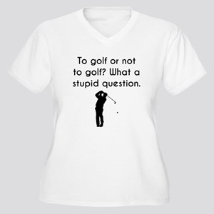 To Golf Or Not To Golf Plus Size T-Shirt