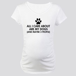 All I Care About Are My Dogs Say Maternity T-Shirt