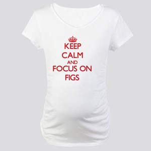 Keep Calm and focus on Figs Maternity T-Shirt