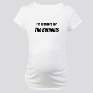 I'm Just Here For The Burnouts Maternity T-Shirt