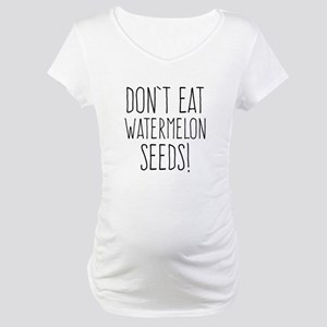 9d6477bc98 Don t Eat Watermelon Seeds Maternity T-Shirt