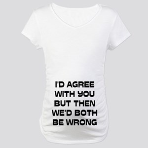 I'd Agree With You But Maternity T-Shirt