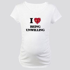 I love Being Unwilling Maternity T-Shirt