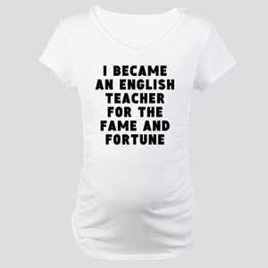 English Teacher Fame And Fortune Maternity T-Shirt