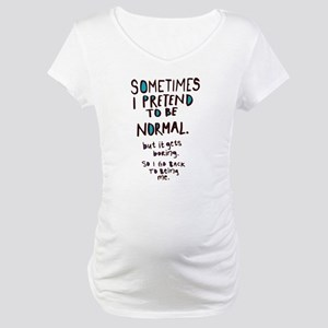 Sometimes I pretend to be normal Maternity T-Shirt