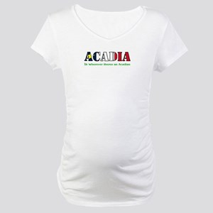 Acadia is where LARGE Maternity T-Shirt